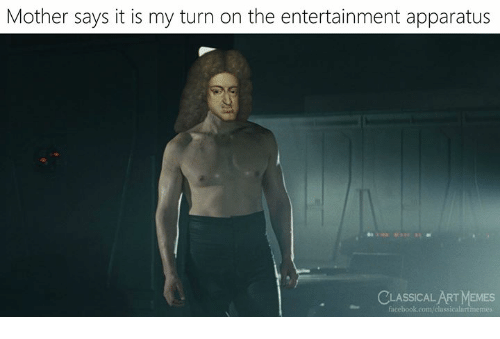 Memes, Classical Art, and Classical: Mother says it is my turn on the entertainment apparatus  CLASSICAL ART MEMES