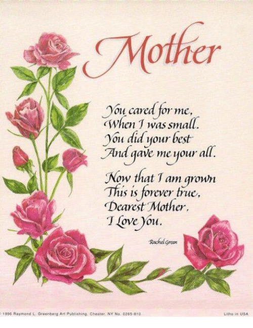 Stingly: Mother  You cared for me,  when T was small.  you did your best  And gave me your all.  Now that 1 am grown  This is forever true,  Dearest Mother,  T love you.  Rachel green  1996 Raymond L Greenbeta Art publ sting, Chester. NY No. 026s sto
