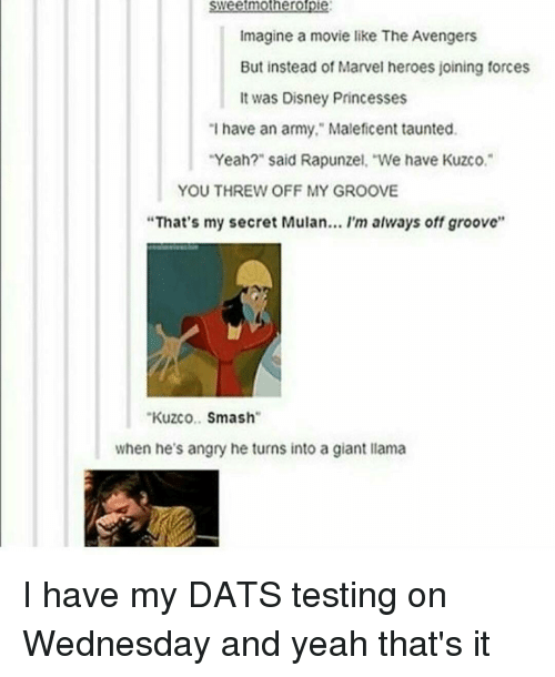"""Grooving: mothero  Imagine a movie like The Avengers  But instead of Marvel heroes joining forces  It was Disney Princesses  """"I have an army,"""" Maleficent taunted.  Yeah?"""" said Rapunzel, """"We have Kuzco.  YOU THREW OFF MY GROOVE  """"That's my secret Mulan... I'm always off groove''  Kuzco  Smash  when he's angry he turns into a giant llama I have my DATS testing on Wednesday and yeah that's it"""