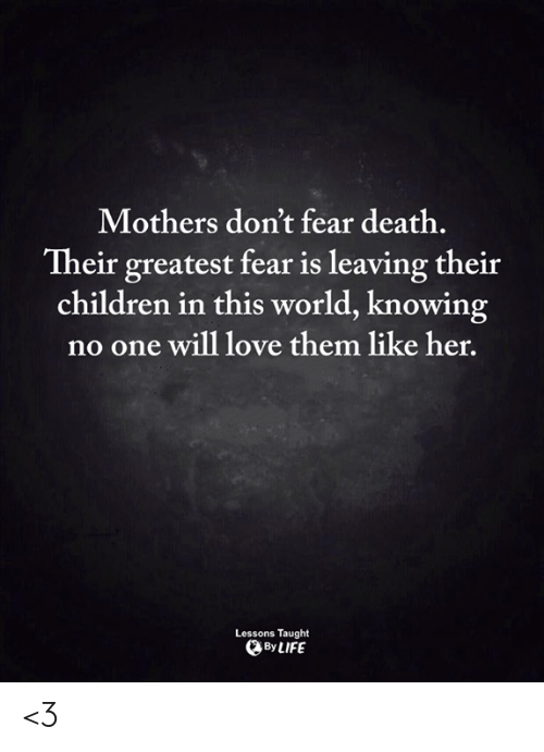Children, Life, and Love: Mothers don't fear death.  Their greatest fear is leaving their  children in this world, knowing  no one will love them like her.  Lessons Taught  By LIFE <3