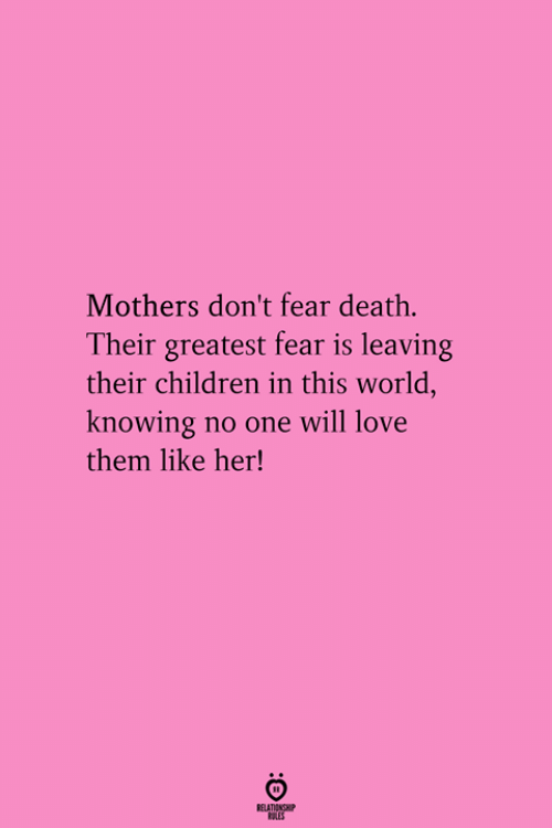Children, Love, and Death: Mothers don't fear death.  Their greatest fear is leaving  their children in this world  knowing no one will love  them like her!  RELATIONGHP