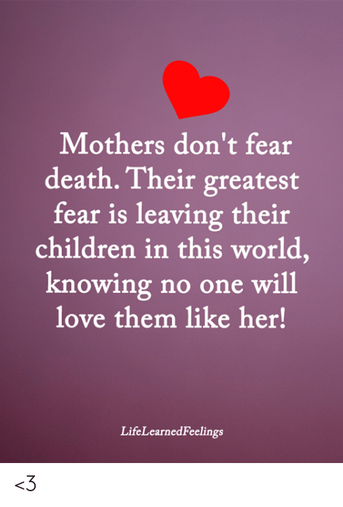 Children, Love, and Memes: Mothers don't fear  death. Their greatest  fear is leaving their  children in this world,  knowing no one will  love them like her!  LifeLearnedFeelings <3