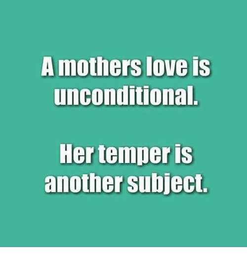 subjective: mothers love Is  unconditional.  Her temper is  another subject.