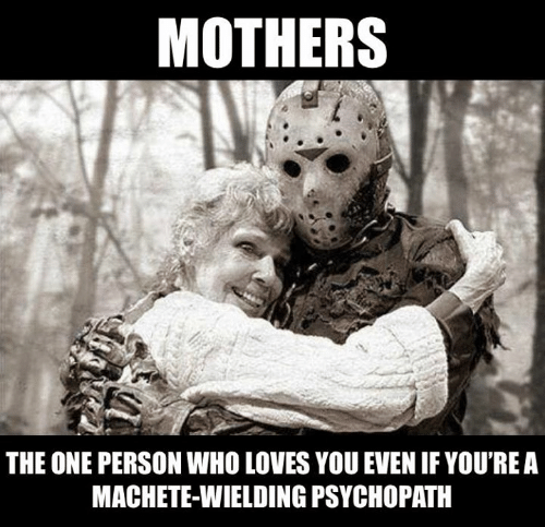 Dank, Mothers, and 🤖: MOTHERS  THE ONE PERSON WHO LOVES YOU EVEN IF YOU'REA  MACHETE-WIELDING PSYCHOPATH