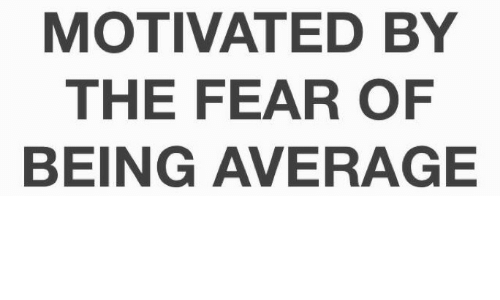 Fear, Motivated, and Average: MOTIVATED BY  THE FEAR OF  BEING AVERAGE