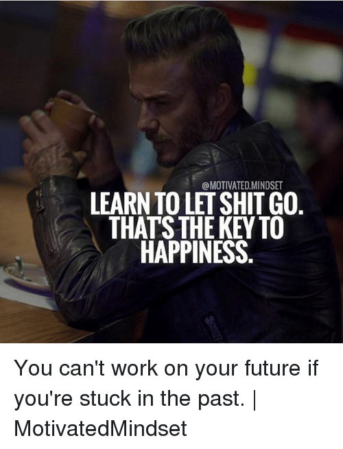Learn To Let Shit Go Thats The Key To Happiness You Cant Work On