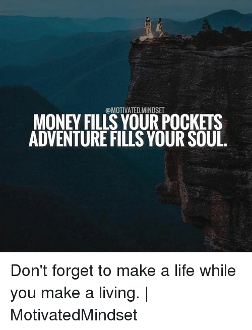 forgeted: @MOTIVATED.MINDSET  MONEY FILLS YOUR POCKETS  ADVENTURE FILLS YOUR SOUL Don't forget to make a life while you make a living.   MotivatedMindset