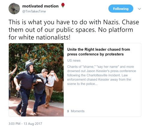 """News, Police, and Chase: motivated motion  @Tim TakesTime  Following  This is what you have to do with Nazis. Chase  them out of our public spaces. No platform  for white nationalists  Unite the Right leader chased from  press conference by protesters  US news  Chants of """"shame,"""" """"say her name"""" and more  drowned out Jason Kessler's press conference  following the Charlottesville incident. Law  enforcement chased Kessler away from the  scene to the police...  Moments  3:03 PM - 13 Aug 2017"""