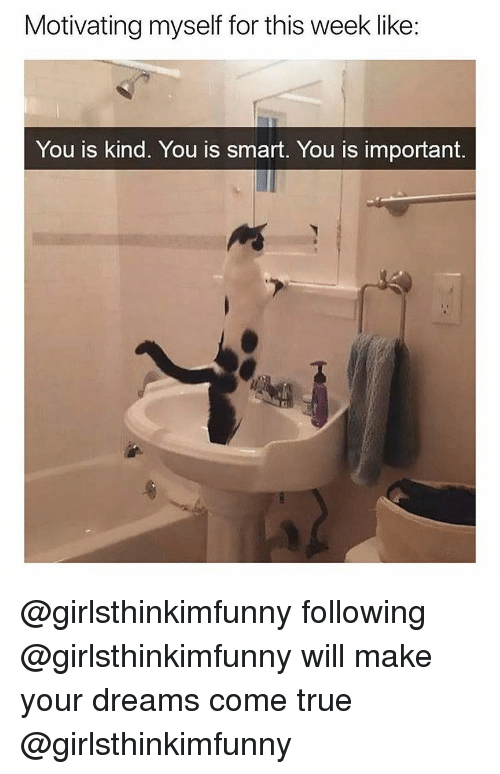 dreams come true: Motivating myself for this week like:  You is Kind. You is smart. You is important @girlsthinkimfunny following @girlsthinkimfunny will make your dreams come true @girlsthinkimfunny