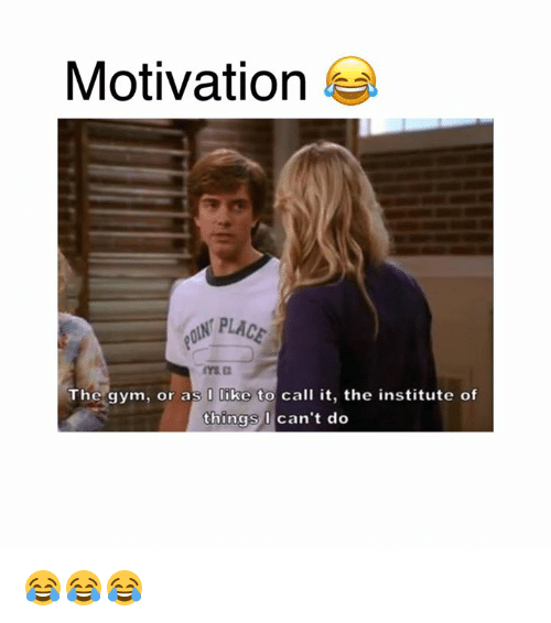 the institute: Motivation  PLACE  The gym, or as I like to call it, the institute of  things I  can't do 😂😂😂