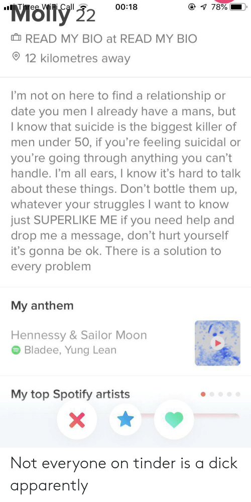 a dick: MOTny 22  @ 78%  lThree WiFi Call  00:18  READ MY BIO at READ MY BIO  12 kilometres away  I'm not on here to find a relationship or  date you men l already have a mans, but  I know that suicide is the biggest killer of  men under 50, if you're feeling suicidal or  you're going through anything you can't  handle. I'm all ears, I know it's hard to talk  about these things. Don't bottle them up,  whatever your struggles I want to know  just SUPERLIKE ME if you need help and  drop me a message, don't hurt yourself  it's gonna be ok. There is a solution to  every problem  My anthem  Hennessy & Sailor Moon  Bladee, Yung Lean  My top Spotify artists  X Not everyone on tinder is a dick apparently
