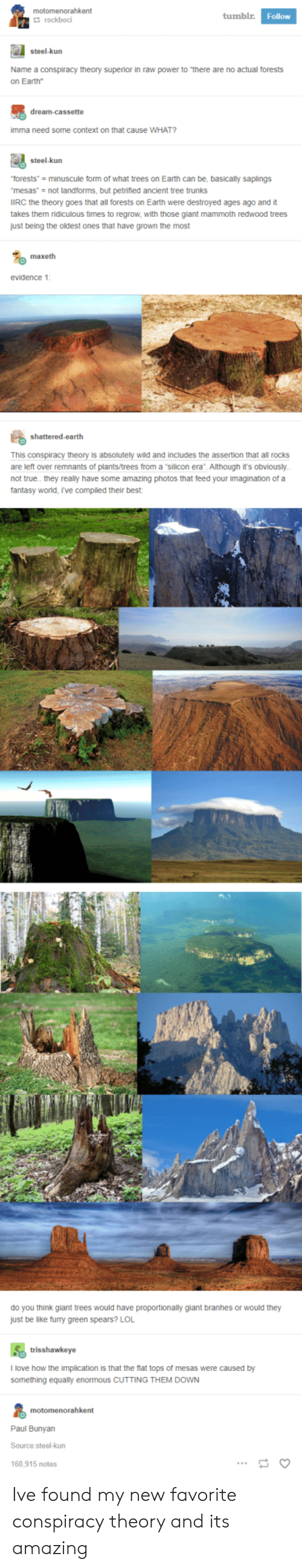 """Trunks: motomenorahkent  tumblr  Follow  rockboci  steel-kurn  Name a conspiracy theory superior in raw power to """"there are no actual forests  on Earth""""  imma need some context on that cause WHAT?  steel-kurn  torests minuscule form of what trees on Earth can be, basically saplings  mesas- not landforms, but petrified ancient tree trunks  IIRC the theory goes that all forests on Earth were destroyed ages ago and it  takes them ridiculous times to regrow, with those giant mammoth redwood trees  just being the oldest ones that have grown the most  maxeth  evidence 1  This conspiracy theory is absolutely wild and includes the assertion that all rocks  are left over remnants of plants/trees from a """"silicon era"""". Although it's obviously  not true.. they really have some amazing photos that feed your imagination of a  fantasy worid, r've compiled their best  do you think giant trees would have proportionally giant branhes or would they  just be like furry green spears? LOL  trisshawkeye  l love how the implication is that the flat tops of mesas were caused by  something equally enormous cUTTING THEM DOWN  Paul Bunyan  Source steel-kun  160,915 notes Ive found my new favorite conspiracy theory and its amazing"""