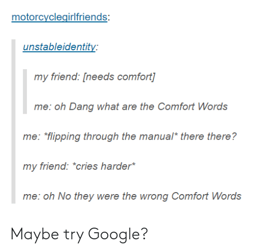 "Google, Friend, and They: motorcyclegirlfriends  unstableidentity  my friend: [needs comfort  me: oh Dang what are the Comfort Words  me: flipping through the manual* there there?  my friend: ""cries harder  me: oh No they were the wrong Comfort Words Maybe try Google?"