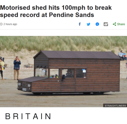 sands: Motorised shed hits 100mph to break  speed record at Pendine Sands  O 2 hours ago  くShare  STRAIGHTLINERS <p>B R I T A I N</p>