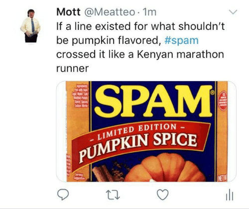 Limited: Mott @Meatteo 1m  If a line existed for what shouldn't  pumpkin flavored, #spam  crossed it like a Kenyan marathon  runner  SPAM  P  Sad  LIMITED EDITION  PUMPKIN SPICE  Serving  Spgetion  NETW  w  HE