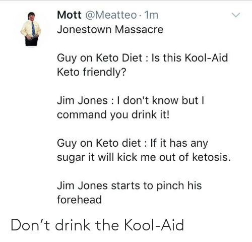 Jim Jones: Mott @Meatteo 1m  Jonestown Massacre  Guy on Keto Diet : Is this Kool-Aid  Keto friendly?  Jim Jones : I don't know but I  command you drink it!  Guy on Keto diet : If it has any  it will kick me out of ketosis.  sugar  Jim Jones starts to pinch his  forehead Don't drink the Kool-Aid