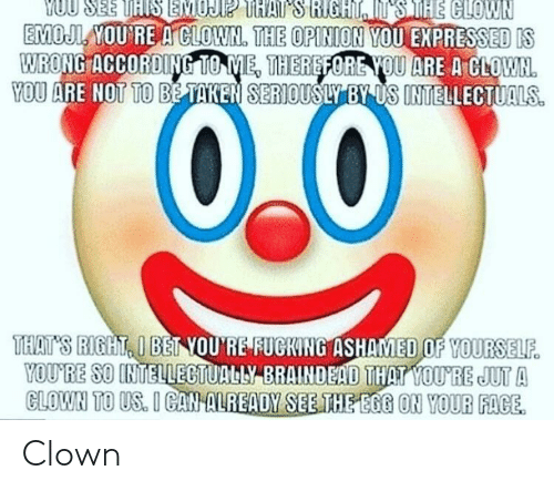 Taken, According, and According to Me: MOUL YOU RE A CLOWN. THE OPINION  WRONG ACCORDING TO ME, THEREFORE OU ARE A CLOWN  YOU EXPRESSEDIS  YOU ARE NOT TO BE TAKEN SERIOUSLY BY US INTELLECTUALS.  YOU RE SO INTELLESTUALL EMANDEİD TEM OUTE JUTA  CLOWN TO US. I GANALREADY SEE THE EGG ON YOUR FACE Clown