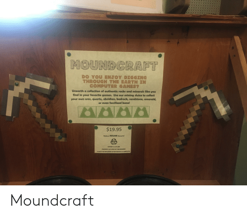 Yo, Computer, and Digg: MOUNDGRAFT  DO YOυ ΕNΤΟΥ DIGGΙNG  THROUGH THE EARTH IN  COMPUTER GAMES?  Unearth a collection of authentic rocks and minerals like you  find in your favorite games. Use our mining sluice to collect  your own ores, quartz, obsidian, bedrock, sandstone, emerald,  or even fossilized bone!  $19.95  Reduce REUSE Recycle!  BUCKET &LID ARE  PROPERTY OF CAVE OF THE MOUNDS  & MUST BE RETURNED AFTER MINING IS COMPLETE. Moundcraft