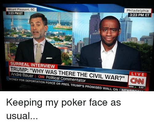 "Poker Faces: Mount Pleasant, SC  Philadelphia  3:23 PM ET  3:23 PM ET  SURREAL INTERVIEW  TRUMP: ""WHY WAS THERE THE LIVE  André Bauer CNN CIVIL WAR?"" CNNI  Political Commentator  MONEY FOR DEPORTATION FORCE OR PRES. TRUMP S PROMISED WALL ONLNEWSROO  3.92 Keeping my poker face as usual..."