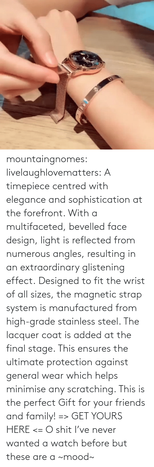 system: mountaingnomes:  livelaughlovematters:  A timepiece centred with elegance and sophistication at the forefront. With a multifaceted, bevelled face design, light is reflected from numerous angles, resulting in an extraordinary glistening effect. Designed to fit the wrist of all sizes, the magnetic strap system is manufactured from high-grade stainless steel. The lacquer coat is added at the final stage. This ensures the ultimate protection against general wear which helps minimise any scratching. This is the perfect Gift for your friends and family! => GET YOURS HERE <=  O shit I've never wanted a watch before but these are a ~mood~