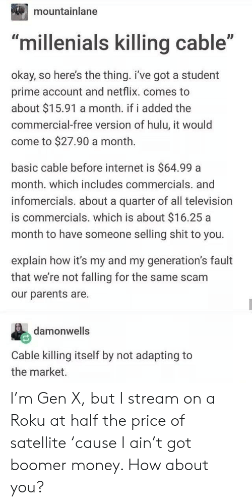 """roku: mountainlane  ID  """"millenials killing cable""""  okay, so here's the thing. i've got a student  prime account and netflix. comes to  about $15.91 a month. if i added the  commercial-free version of hulu, it would  come to $27.90 a month.  basic cable before internet is $64.99 a  month. which includes commercials. and  infomercials. about a quarter of all television  is commercials. which is about $16.25 a  month to have someone selling shit to you.  explain how it's my and my generation's fault  that we're not falling for the same scam  our parents are.  damonwells  Cable killing itself by not adapting to  the market. I'm Gen X, but I stream on a Roku at half the price of satellite 'cause I ain't got boomer money. How about you?"""