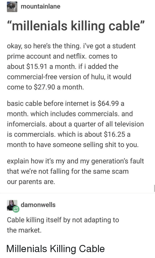 "Hulu, Internet, and Netflix: mountainlane  millenials killing cable""  okay, so here's the thing. i've got a student  prime account and netflix. comes to  about $15.91 a month. if i added the  commercial-free version of hulu, it would  come to $27.90 a month  basic cable before internet is $64.99a  month. which includes commercials. and  infomercials. about a quarter of all television  is commercials. which is about $16.25 a  month to have someone selling shit to you  explain how it's my and my generation's fault  that we're not falling for the same scam  our parents are  damonwells  Cable killing itself by not adapting to  the market Millenials Killing Cable"