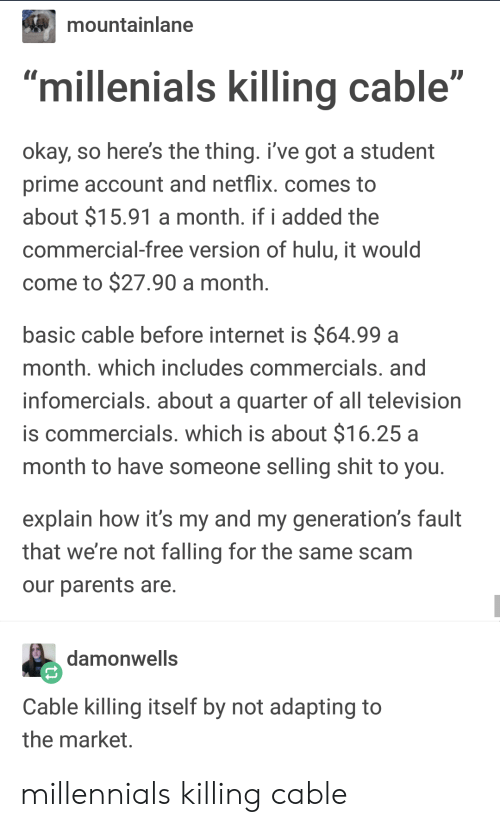 """Hulu, Internet, and Netflix: mountainlane  millenials killing cable""""  okay, so here's the thing. i've got a student  prime account and netflix. comes to  about $15.91 a month. if i added the  commercial-free version of hulu, it would  come to $27.90 a month  basic cable before internet is $64.99a  month. which includes commercials. and  infomercials. about a quarter of all television  is commercials. which is about $16.25 a  month to have someone selling shit to you  explain how it's my and my generation's fault  that we're not falling for the same scam  our parents are  damonwells  Cable killing itself by not adapting to  the market millennials killing cable"""