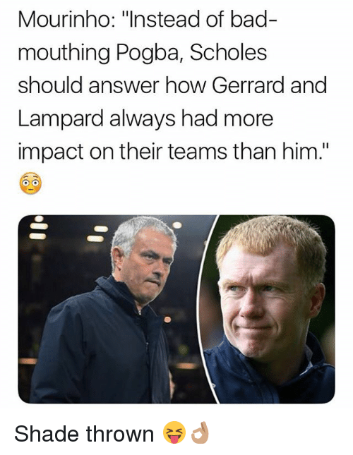 """Bad, Memes, and Shade: Mourinho: """"Instead of bad-  mouthing Pogba, Scholes  should answer how Gerrard and  Lampard always had more  impact on their teams than him."""" Shade thrown 😝👌🏽"""