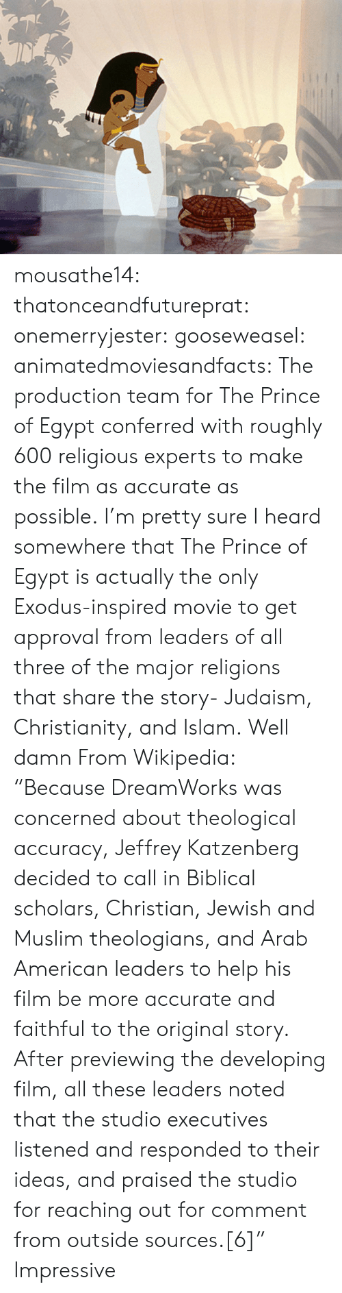 """Exodus: mousathe14:  thatonceandfutureprat:  onemerryjester:  gooseweasel:  animatedmoviesandfacts:  The production team for The Prince of Egypt conferred with roughly 600 religious experts to make the film as accurate as possible.  I'm pretty sure I heard somewhere thatThePrince of Egypt is actually the only Exodus-inspired movie to get approval from leaders of all three of the major religions that share the story- Judaism, Christianity, and Islam.  Well damn  From Wikipedia: """"Because DreamWorks was concerned about theological accuracy, Jeffrey Katzenberg decided to call in Biblical scholars, Christian, Jewish and Muslim theologians, and Arab American leaders to help his film be more accurate and faithful to the original story. After previewing the developing film, all these leaders noted that the studio executives listened and responded to their ideas, and praised the studio for reaching out for comment from outside sources.[6]""""   Impressive"""