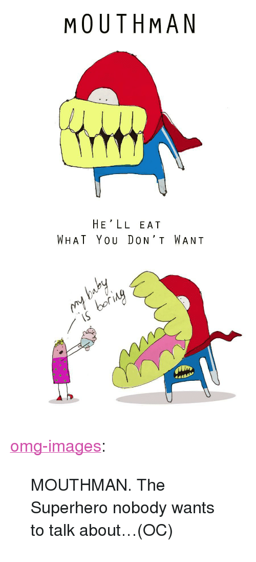 """Omg, Superhero, and Tumblr: MOUTHMAN  HE'LL EAT  WHAT YOU DON' T WANT  oor  riny <p><a href=""""https://omg-images.tumblr.com/post/160616327212/mouthman-the-superhero-nobody-wants-to-talk"""" class=""""tumblr_blog"""">omg-images</a>:</p>  <blockquote><p>MOUTHMAN. The Superhero nobody wants to talk about…(OC)</p></blockquote>"""