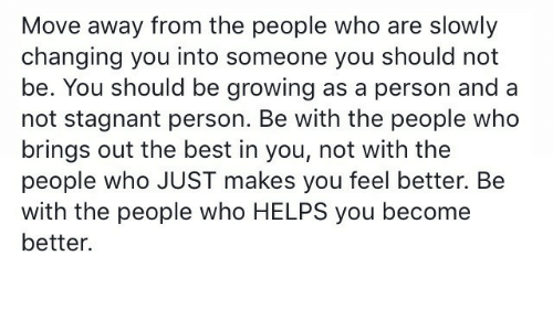 Best, Helps, and Who: Move away from the people who are slowly  changing you into someone you should not  be. You should be growing as a person and a  not stagnant person. Be with the people who  brings out the best in you, not with the  people who JUST makes you feel better. Be  with the people who HELPS you become  better.