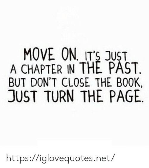 Book, Page, and Net: MOVE ON ITS JUST  A CHAPTER IN THE PAST.  BUT DON'T CLOSE THE BOOK  JUST TURN THE PAGE https://iglovequotes.net/
