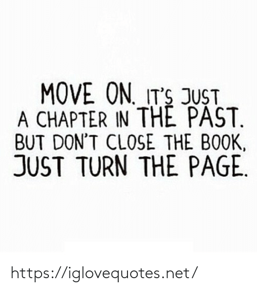 The Past: MOVE ON. IT'S JUST  A CHAPTER IN THE PAST.  BUT DON'T CLOSE THE BOOK,  JUST TURN THE PAGE. https://iglovequotes.net/