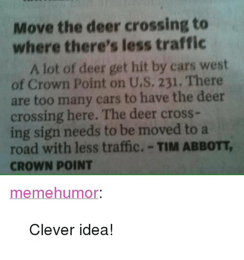 """abbott: Move the deer crossing to  where there's less traffic  A lot of deer get hit by cars west  of Crown Point on U.S, 231. There  are too many cars to have the deer  crossing here. The deer cross-  ing sign needs to be moved to a  road with less traffic.-TIM ABBOTT,  CROWN POINT <p><a href=""""http://memehumor.net/post/162278337973/clever-idea"""" class=""""tumblr_blog"""">memehumor</a>:</p>  <blockquote><p>Clever idea!</p></blockquote>"""