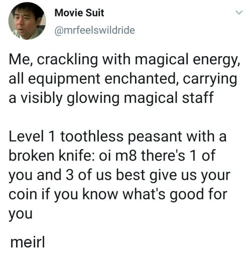 Energy, Good for You, and Best: Movie Suit  @mrfeelswildride  Me, crackling with magical energy,  all equipment enchanted, carrying  a visibly glowing magical staff  Level 1 toothless peasant with a  broken knife: oi m8 there's 1 of  you and 3 of us best give us your  coin if you know what's good for  you meirl