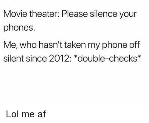 me af: Movie theater: Please silence your  phones.  Me, who hasn't taken my phone off  silent since 2012: *double-checks Lol me af