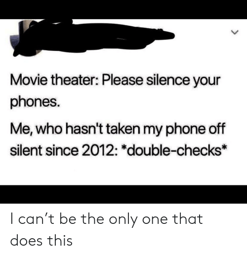 Phone, Taken, and Movie: Movie theater: Please silence your  phones.  Me, who hasn't taken my phone off  silent since 2012: *double-checks* I can't be the only one that does this