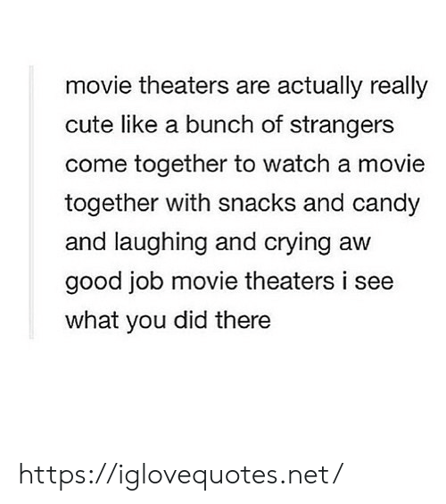 Candy, Crying, and Cute: movie theaters are actually really  cute like a bunch of strangers  come together to watch a movie  together with snacks and candy  and laughing and crying aw  good job movie theaters i  what you did there https://iglovequotes.net/