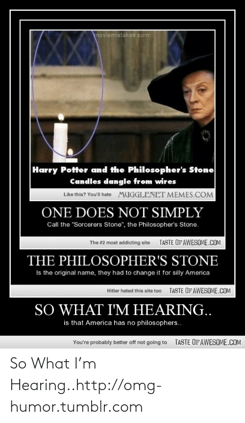 """Wires: moviemistakes.com  Harry Potter and the Philosopher's Stone  Candles dangle from wires  Like this? You'll hate  MUGGLENET MEMES.COM  ONE DOES NOT SIMPLY  Call the """"Sorcerers Stone"""", the Philosopher's Stone.  TASTE OF AWESOME.COM  The #2 most addicting site  THE PHILOSOPHER'S STONE  Is the original name, they had to change it for silly America  TASTE OF AWESOME.COM  Hitler hated this site to0  SO WHAT I'M HEARING..  is that America has no philosophers..  TASTE OFAWESOME.COM  You're probably better off not going to So What I'm Hearing..http://omg-humor.tumblr.com"""