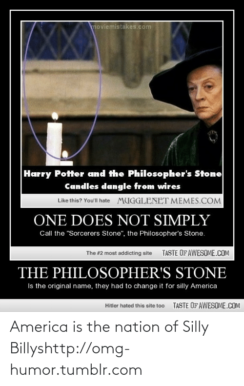 """Wires: moviemistakes.com  Harry Potter and the Philosopher's Stone  Candles dangle from wires  Like this? You'll hate  MUGGLENET MEMES.COM  ONE DOES NOT SIMPLY  Call the """"Sorcerers Stone"""", the Philosopher's Stone.  TASTE OF AWESOME.COM  The #2 most addicting site  THE PHILOSOPHER'S STONE  Is the original name, they had to change it for silly America  TASTE OF AWESOME.COM  Hitler hated this site too America is the nation of Silly Billyshttp://omg-humor.tumblr.com"""
