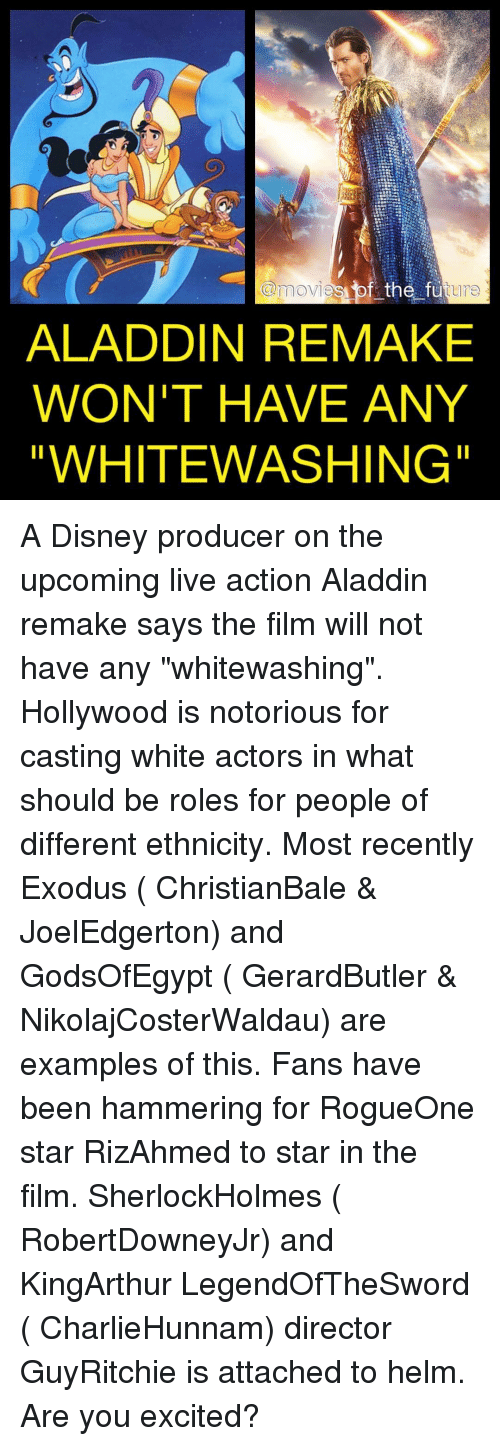 """Excition: @movies bf the future  ALADDIN REMAKE  WON'T HAVE ANY  WHITEWASHING"""" A Disney producer on the upcoming live action Aladdin remake says the film will not have any """"whitewashing"""". Hollywood is notorious for casting white actors in what should be roles for people of different ethnicity. Most recently Exodus ( ChristianBale & JoelEdgerton) and GodsOfEgypt ( GerardButler & NikolajCosterWaldau) are examples of this. Fans have been hammering for RogueOne star RizAhmed to star in the film. SherlockHolmes ( RobertDowneyJr) and KingArthur LegendOfTheSword ( CharlieHunnam) director GuyRitchie is attached to helm. Are you excited?"""