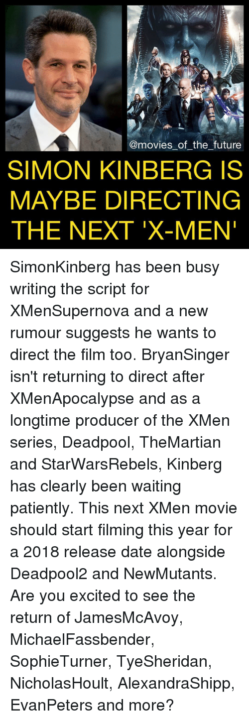 Excition: @movies of the future  SIMON KINBERG IS  MAYBE DIRECTING  THE NEXT X-MEN SimonKinberg has been busy writing the script for XMenSupernova and a new rumour suggests he wants to direct the film too. BryanSinger isn't returning to direct after XMenApocalypse and as a longtime producer of the XMen series, Deadpool, TheMartian and StarWarsRebels, Kinberg has clearly been waiting patiently. This next XMen movie should start filming this year for a 2018 release date alongside Deadpool2 and NewMutants. Are you excited to see the return of JamesMcAvoy, MichaelFassbender, SophieTurner, TyeSheridan, NicholasHoult, AlexandraShipp, EvanPeters and more?