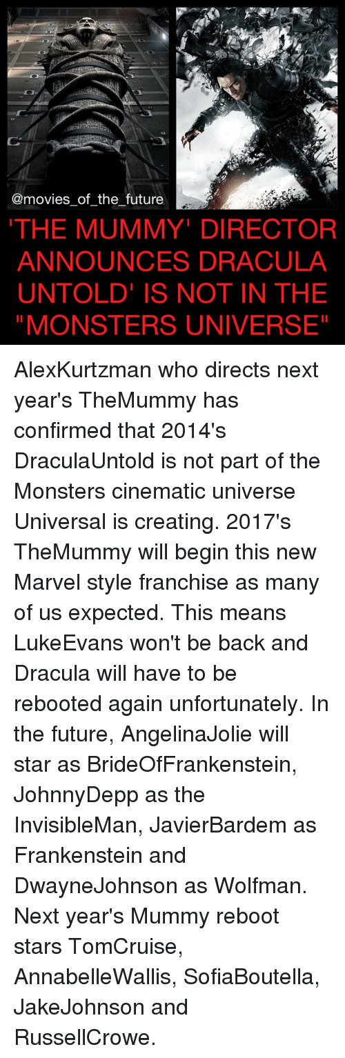 monster university: @movies of the future  THE MUMMY DIRECTOR  ANNOUNCES DRACULA  UNTOLD IS NOT IN THE  MONSTERS UNIVERSE AlexKurtzman who directs next year's TheMummy has confirmed that 2014's DraculaUntold is not part of the Monsters cinematic universe Universal is creating. 2017's TheMummy will begin this new Marvel style franchise as many of us expected. This means LukeEvans won't be back and Dracula will have to be rebooted again unfortunately. In the future, AngelinaJolie will star as BrideOfFrankenstein, JohnnyDepp as the InvisibleMan, JavierBardem as Frankenstein and DwayneJohnson as Wolfman. Next year's Mummy reboot stars TomCruise, AnnabelleWallis, SofiaBoutella, JakeJohnson and RussellCrowe.