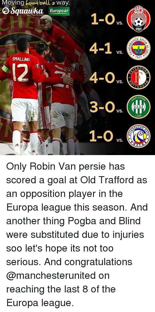 reno: Moving football s Way.  e Squawka Europcar  SMALLING  1-O VS.  4-1 VS.  VS.  VS.  VS  AAP  1907  RENO  TER  COIRE  CT Only Robin Van persie has scored a goal at Old Trafford as an opposition player in the Europa league this season. And another thing Pogba and Blind were substituted due to injuries soo let's hope its not too serious. And congratulations @manchesterunited on reaching the last 8 of the Europa league.