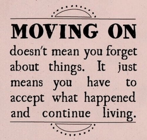 moving on: MOVING ON  doesn't mean you forget  about things. It just  means you have to  accept what happened  and continue living