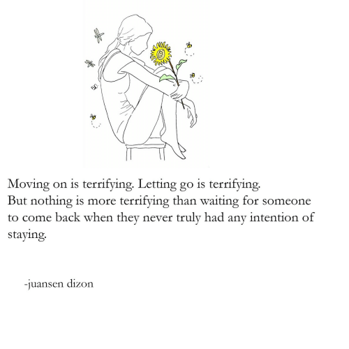 Letting Go: Moving on is terrifying. Letting go is terrifying.  But nothing is more terrifying than waiting for someone  to come back when they never truly had any intention of  staying  -iuansen dizon