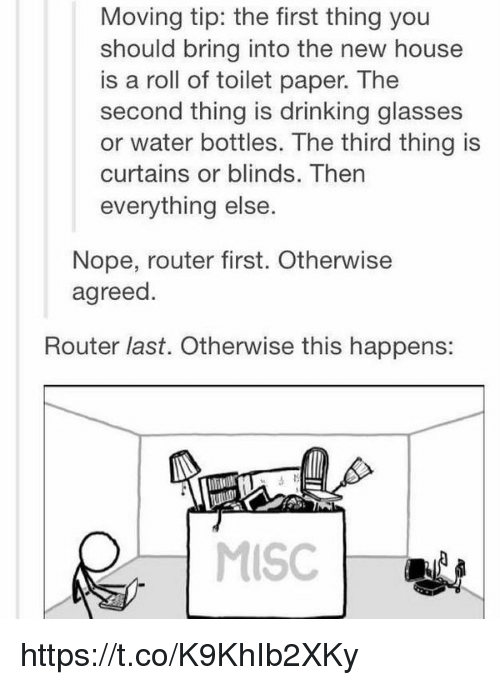 Drinking, Curtains, and Glasses: Moving tip: the first thing you  should bring into the new house  is a roll of toilet paper. The  second thing is drinking glasses  or water bottles. The third thing is  curtains or blinds. Then  everything else.  Nope, router first. Otherwise  agreed  Router last. Otherwise this happens:  MISC https://t.co/K9KhIb2XKy