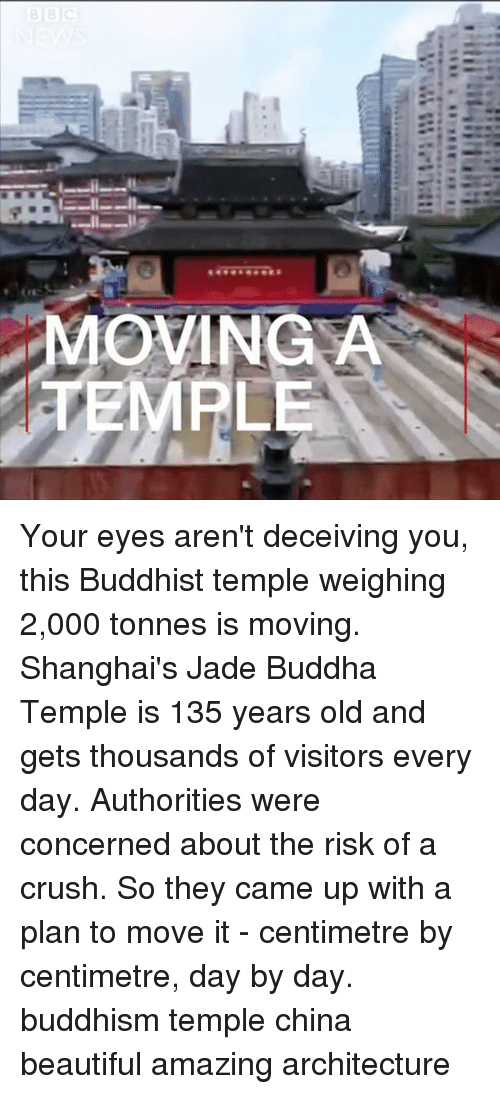 buddhist: MOVINGA  EMPLE Your eyes aren't deceiving you, this Buddhist temple weighing 2,000 tonnes is moving. Shanghai's Jade Buddha Temple is 135 years old and gets thousands of visitors every day. Authorities were concerned about the risk of a crush. So they came up with a plan to move it - centimetre by centimetre, day by day. buddhism temple china beautiful amazing architecture