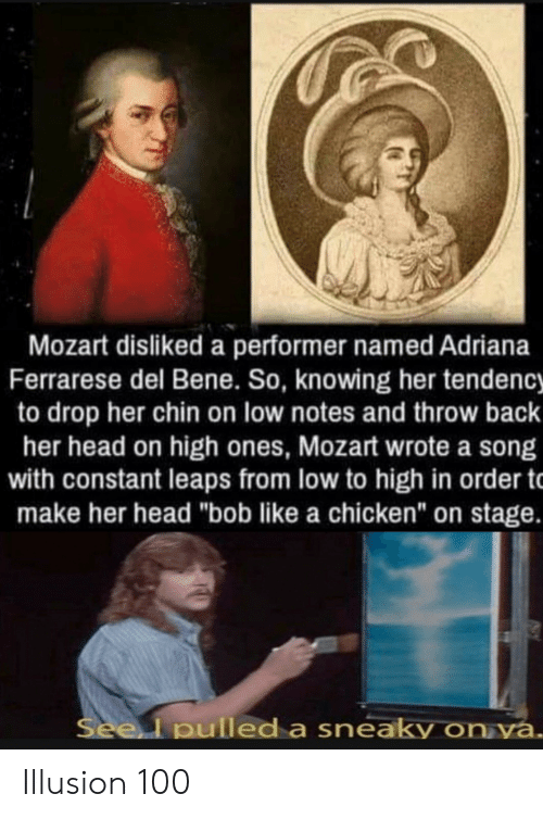 "Head, Chicken, and Mozart: Mozart disliked a performer named Adriana  Ferrarese del Bene. So, knowing her tendency  to drop her chin on low notes and throw back  her head on high ones, Mozart wrote a song  with constant leaps from low to high in order t  make her head ""bob like a chicken"" on stage.  Seel pulled a sneaky on ya. Illusion 100"