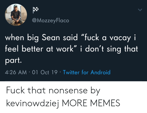 "Nonsense: @MozzeyFlaco  when big Sean said ""fuck a vacay i  feel better at work"" i don't sing that  part.  4:26 AM 01 Oct 19 Twitter for Android Fuck that nonsense by kevinowdziej MORE MEMES"